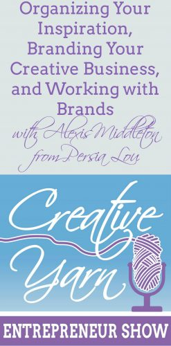Organizing your Inspiration and Working with Brands - Creative Yarn Entrepreneur Podcast with Alexis Middleton of Persia Lou